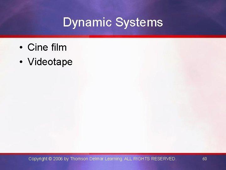Dynamic Systems • Cine film • Videotape Copyright © 2006 by Thomson Delmar Learning.