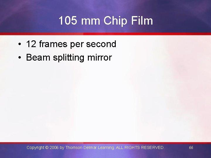 105 mm Chip Film • 12 frames per second • Beam splitting mirror Copyright