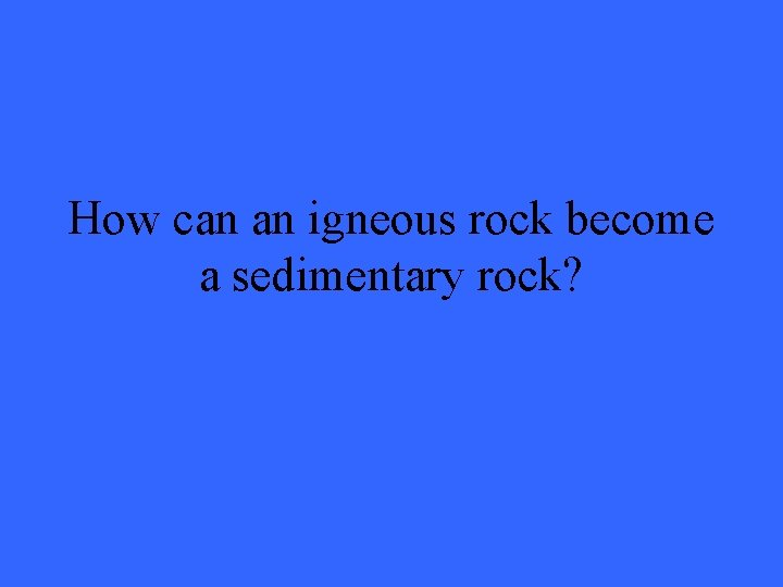How can an igneous rock become a sedimentary rock?
