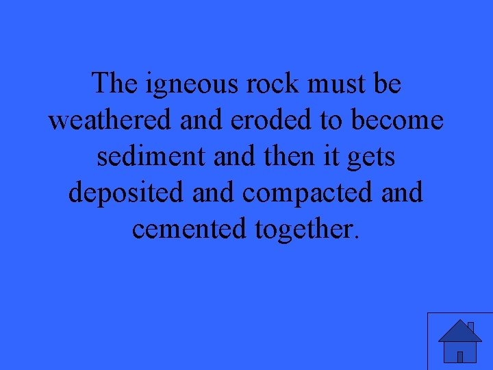 The igneous rock must be weathered and eroded to become sediment and then it