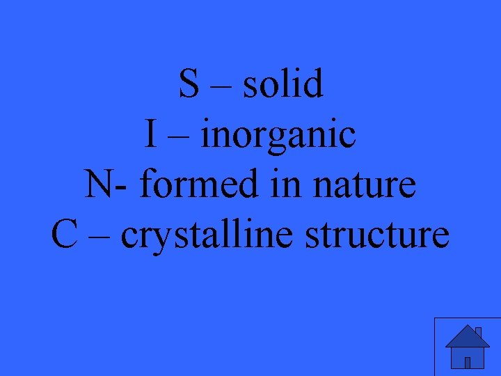 S – solid I – inorganic N- formed in nature C – crystalline structure
