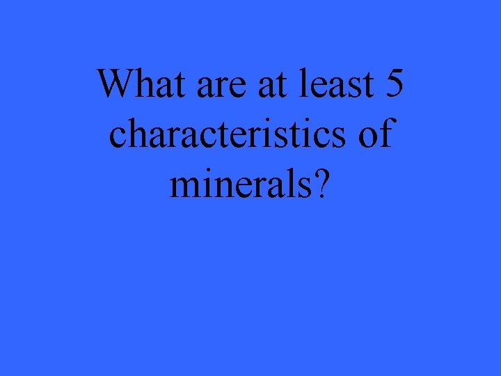 What are at least 5 characteristics of minerals?