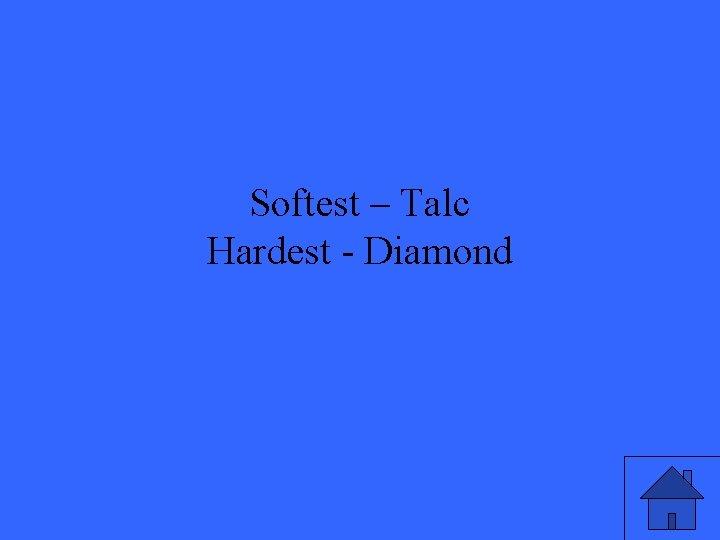 Softest – Talc Hardest - Diamond
