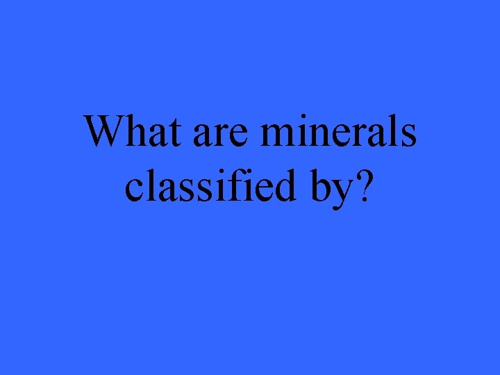 What are minerals classified by?