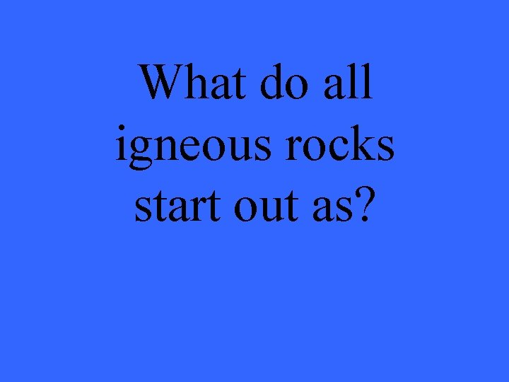 What do all igneous rocks start out as?