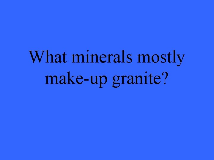 What minerals mostly make-up granite?