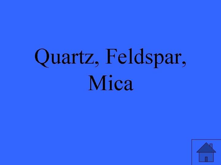Quartz, Feldspar, Mica