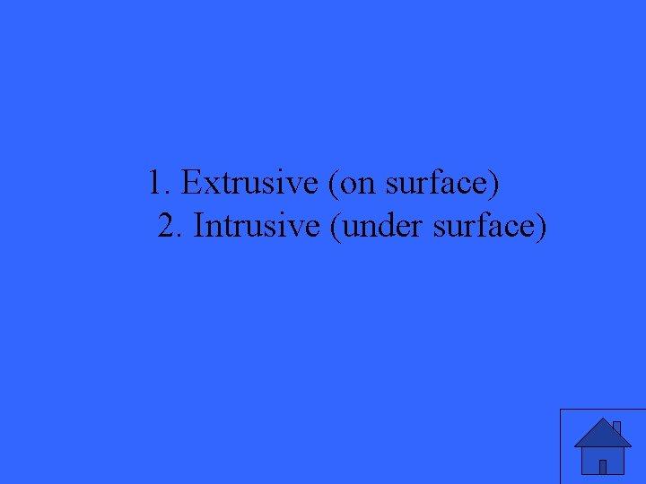 1. Extrusive (on surface) 2. Intrusive (under surface)