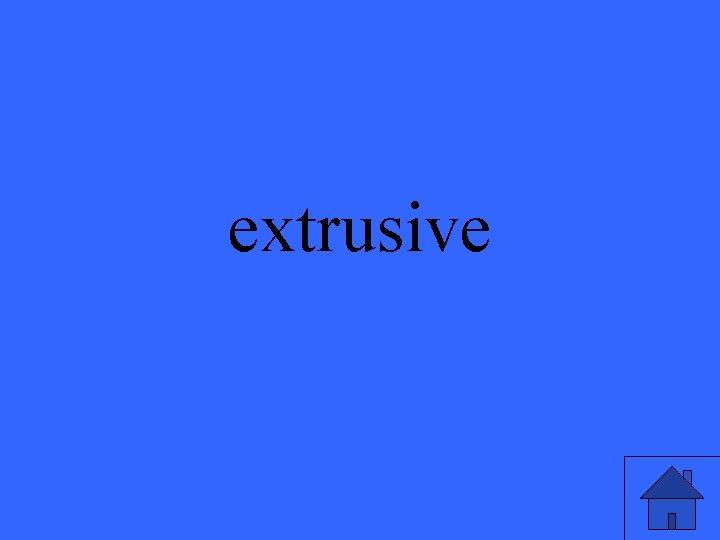 extrusive