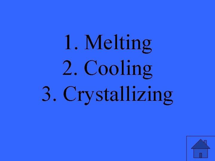 1. Melting 2. Cooling 3. Crystallizing
