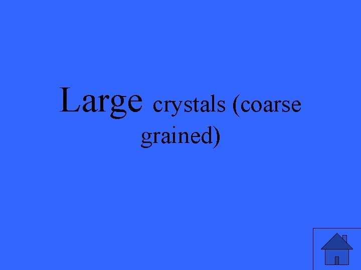 Large crystals (coarse grained)