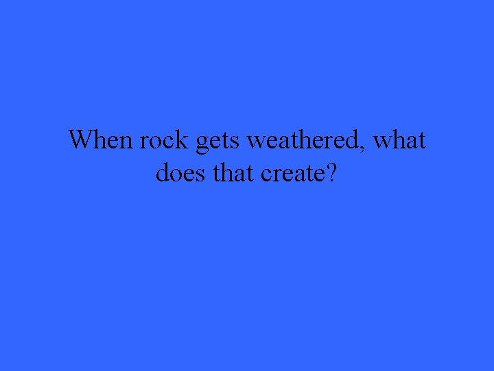 When rock gets weathered, what does that create?