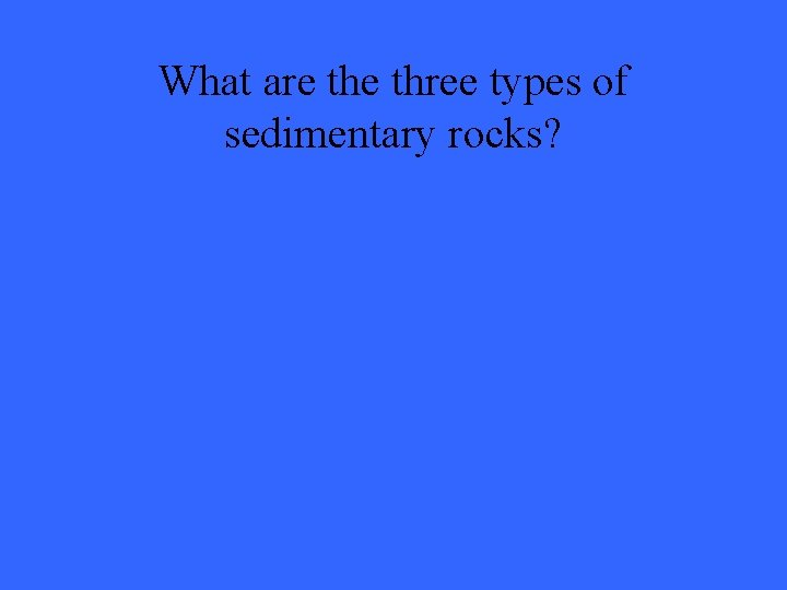 What are three types of sedimentary rocks?