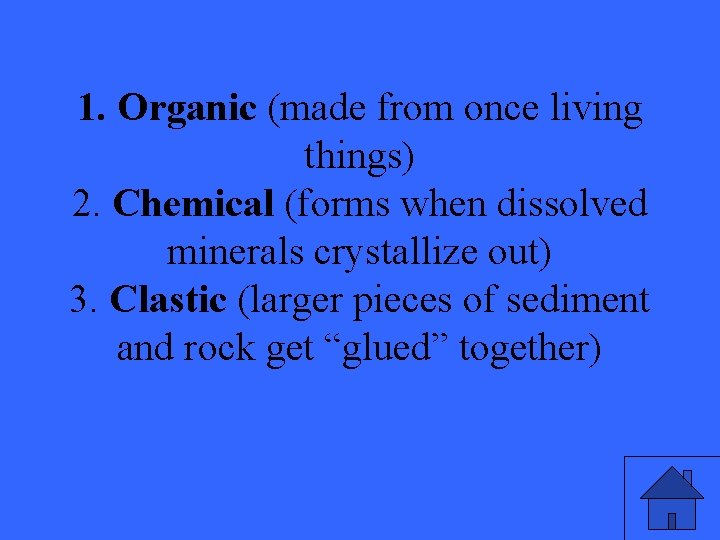 1. Organic (made from once living things) 2. Chemical (forms when dissolved minerals crystallize