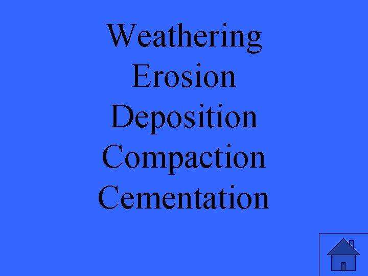 Weathering Erosion Deposition Compaction Cementation