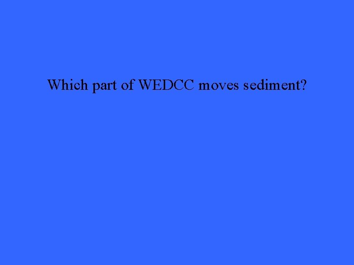 Which part of WEDCC moves sediment?