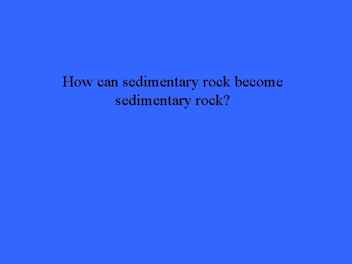 How can sedimentary rock become sedimentary rock?