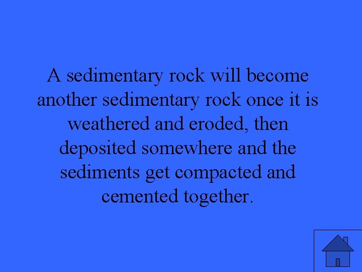 A sedimentary rock will become another sedimentary rock once it is weathered and eroded,