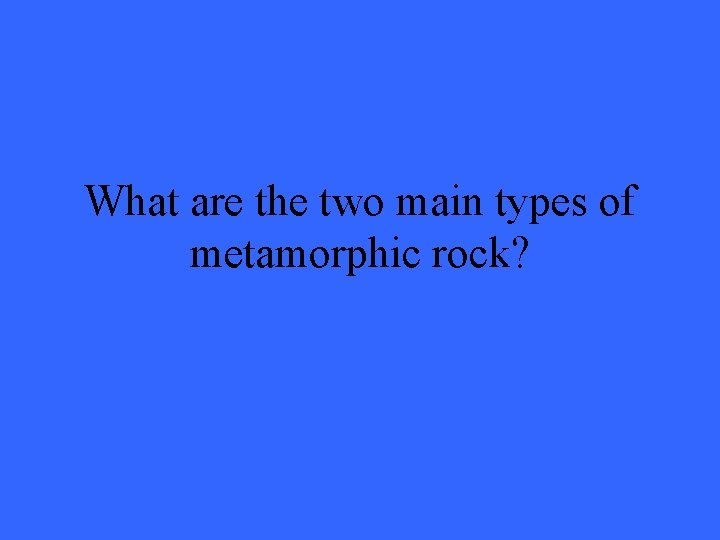 What are the two main types of metamorphic rock?