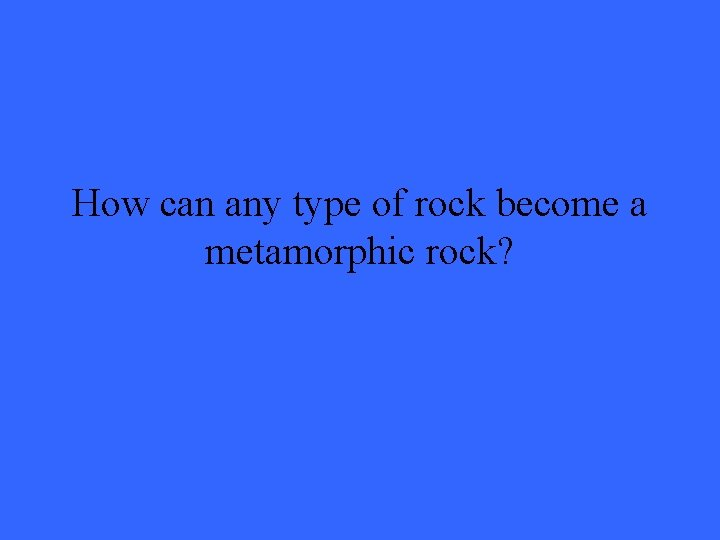 How can any type of rock become a metamorphic rock?