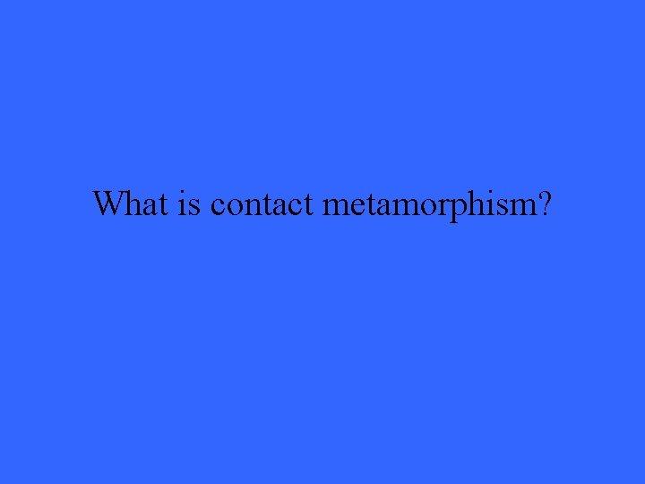 What is contact metamorphism?