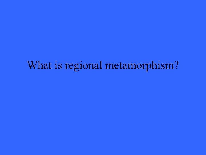 What is regional metamorphism?