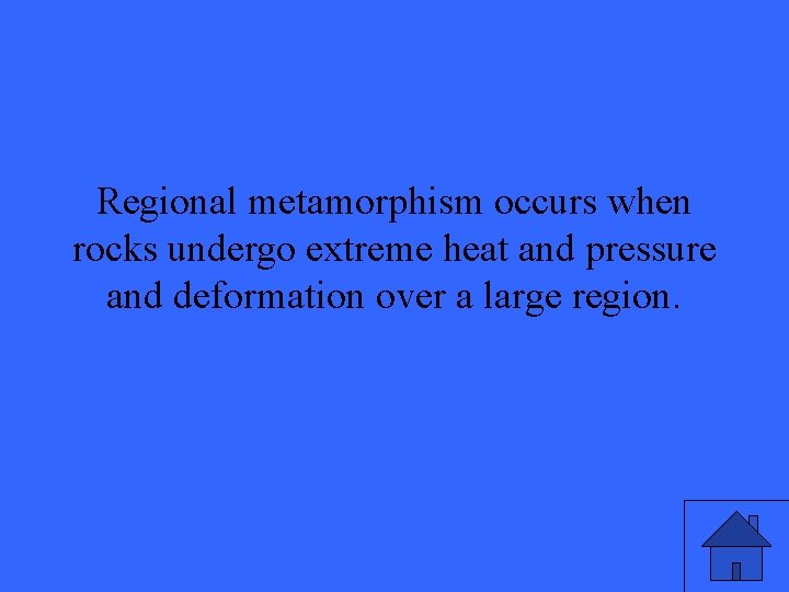 Regional metamorphism occurs when rocks undergo extreme heat and pressure and deformation over a