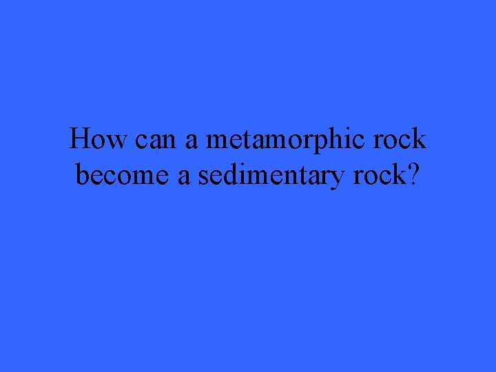 How can a metamorphic rock become a sedimentary rock?
