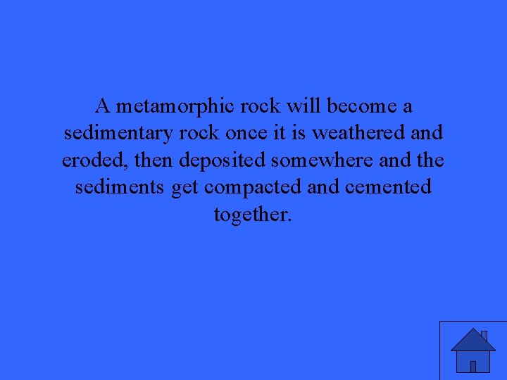 A metamorphic rock will become a sedimentary rock once it is weathered and eroded,
