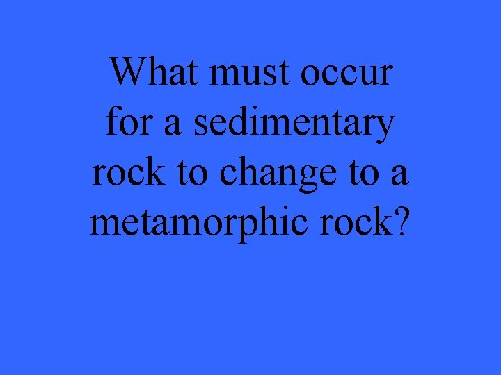 What must occur for a sedimentary rock to change to a metamorphic rock?