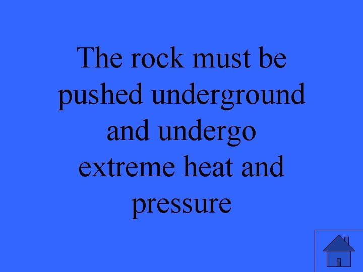 The rock must be pushed underground and undergo extreme heat and pressure