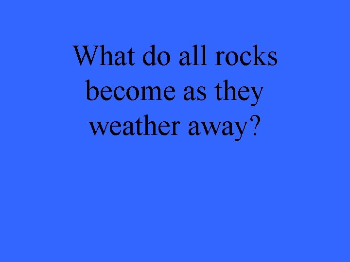 What do all rocks become as they weather away?