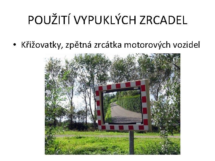 POUŽITÍ VYPUKLÝCH ZRCADEL • Křižovatky, zpětná zrcátka motorových vozidel