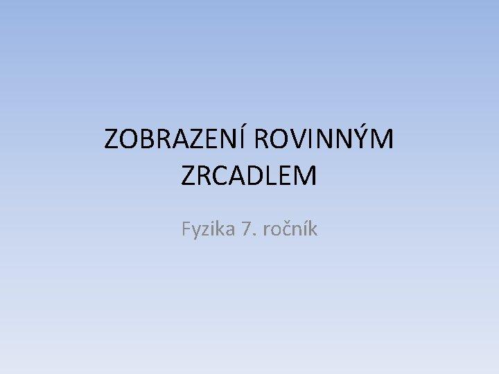 ZOBRAZENÍ ROVINNÝM ZRCADLEM Fyzika 7. ročník