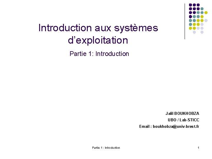 Introduction aux systèmes d'exploitation Partie 1: Introduction Jalil BOUKHOBZA UBO / Lab-STICC Email :