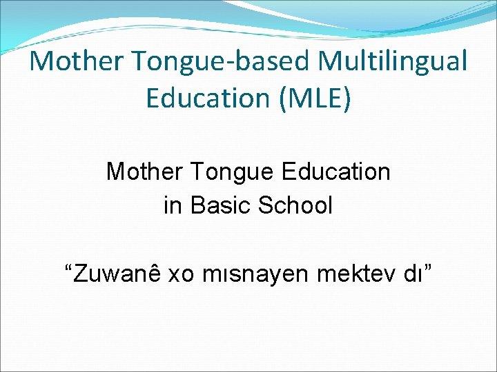 "Mother Tongue-based Multilingual Education (MLE) Mother Tongue Education in Basic School ""Zuwanê xo mısnayen"