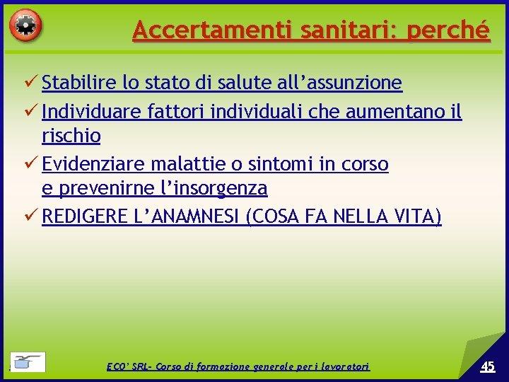 Accertamenti sanitari: perché Stabilire lo stato di salute all'assunzione Individuare fattori individuali che aumentano