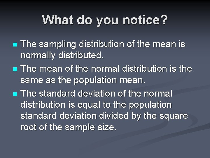What do you notice? The sampling distribution of the mean is normally distributed. n