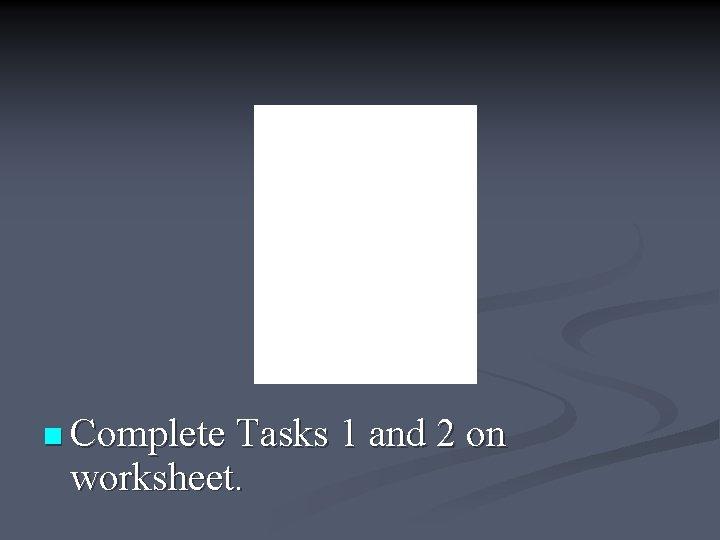 n Complete Tasks 1 and 2 on worksheet.