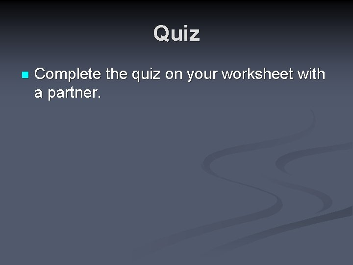 Quiz n Complete the quiz on your worksheet with a partner.