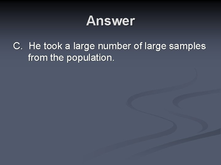 Answer C. He took a large number of large samples from the population.