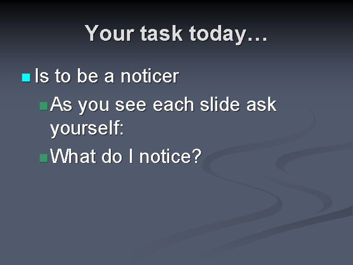Your task today… n Is to be a noticer n As you see each