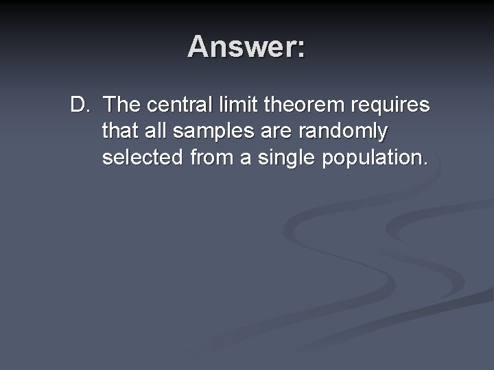 Answer: D. The central limit theorem requires that all samples are randomly selected from
