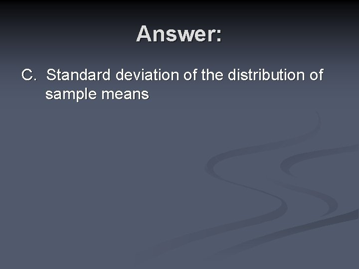 Answer: C. Standard deviation of the distribution of sample means