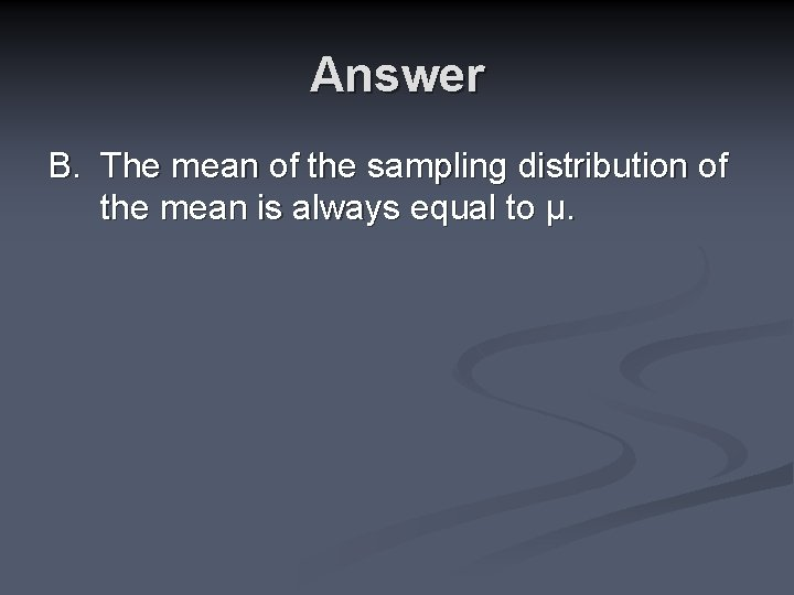 Answer B. The mean of the sampling distribution of the mean is always equal