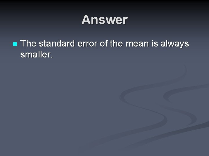 Answer n The standard error of the mean is always smaller.