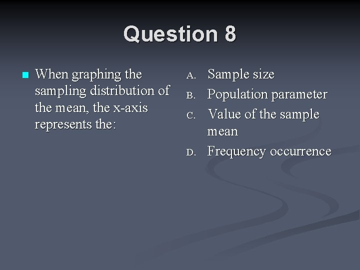 Question 8 n When graphing the sampling distribution of the mean, the x-axis represents