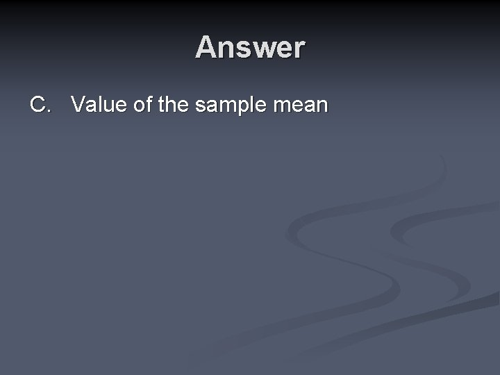 Answer C. Value of the sample mean