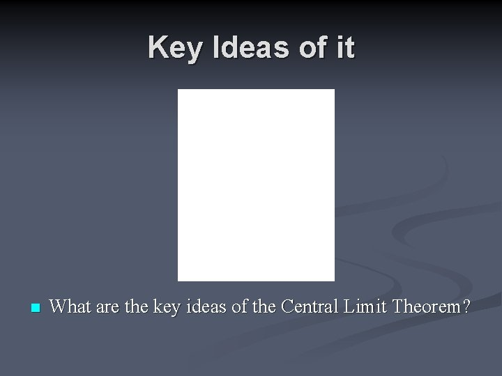 Key Ideas of it n What are the key ideas of the Central Limit