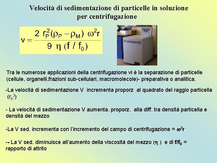 Velocità di sedimentazione di particelle in soluzione per centrifugazione Tra le numerose applicazioni della